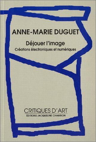 Anne-Marie Duguet, Déjouer l'image, créations électroniques et numériques
