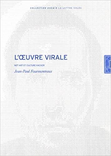 Jean-Paul Fourmentraux, L'œuvre virale. Net Art et culture Hacker